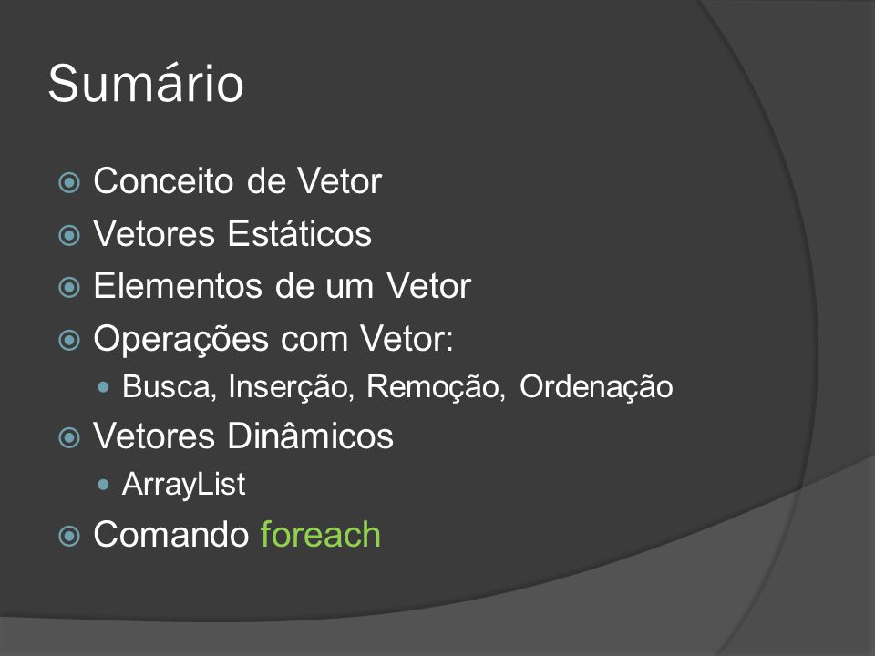 Sumário  Conceito de Vetor  Vetores Estáticos  Elementos de um Vetor  Operações com Vetor: Busca, Inserção, Remoção, Ordenação  Vetores Dinâmicos