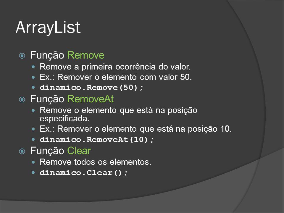 ArrayList  Função Remove Remove a primeira ocorrência do valor. Ex.: Remover o elemento com valor 50. dinamico.Remove(50);  Função RemoveAt Remove o