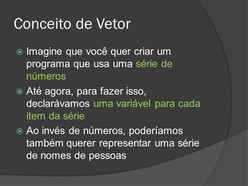 Conceito de Vetor  Imagine que você quer criar um programa que usa uma série de números  Até agora, para fazer isso, declarávamos uma variável para
