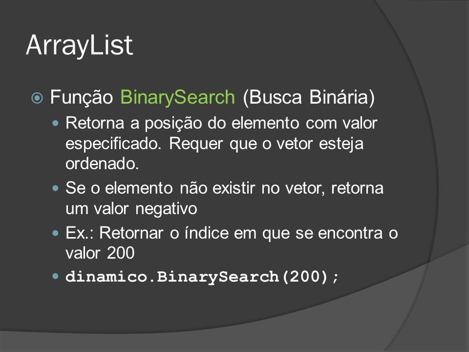 ArrayList  Função BinarySearch (Busca Binária) Retorna a posição do elemento com valor especificado. Requer que o vetor esteja ordenado. Se o element