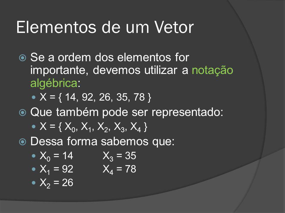 Elementos de um Vetor  Se a ordem dos elementos for importante, devemos utilizar a notação algébrica: X = { 14, 92, 26, 35, 78 }  Que também pode se