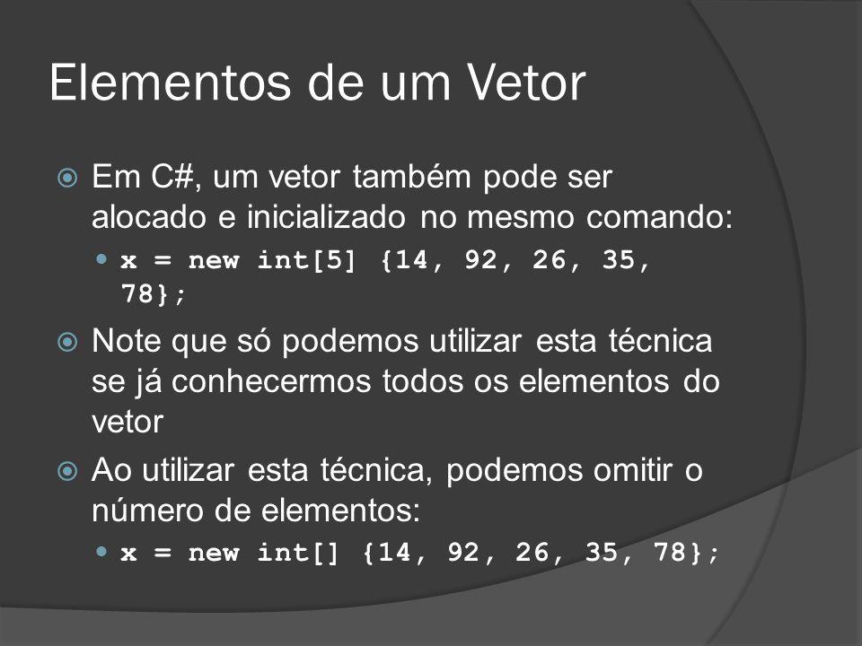 Elementos de um Vetor  Em C#, um vetor também pode ser alocado e inicializado no mesmo comando: x = new int[5] {14, 92, 26, 35, 78};  Note que só po