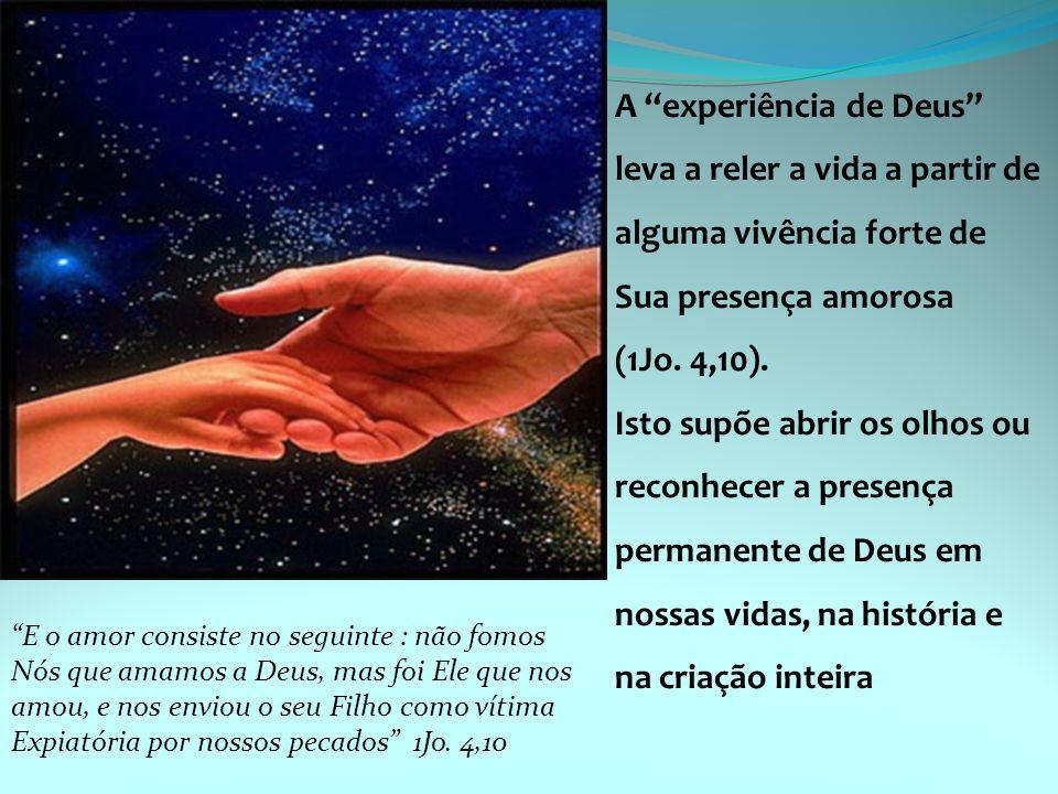 """A """"experiência de Deus"""" leva a reler a vida a partir de alguma vivência forte de Sua presença amorosa (1Jo. 4,10). Isto supõe abrir os olhos ou reconh"""