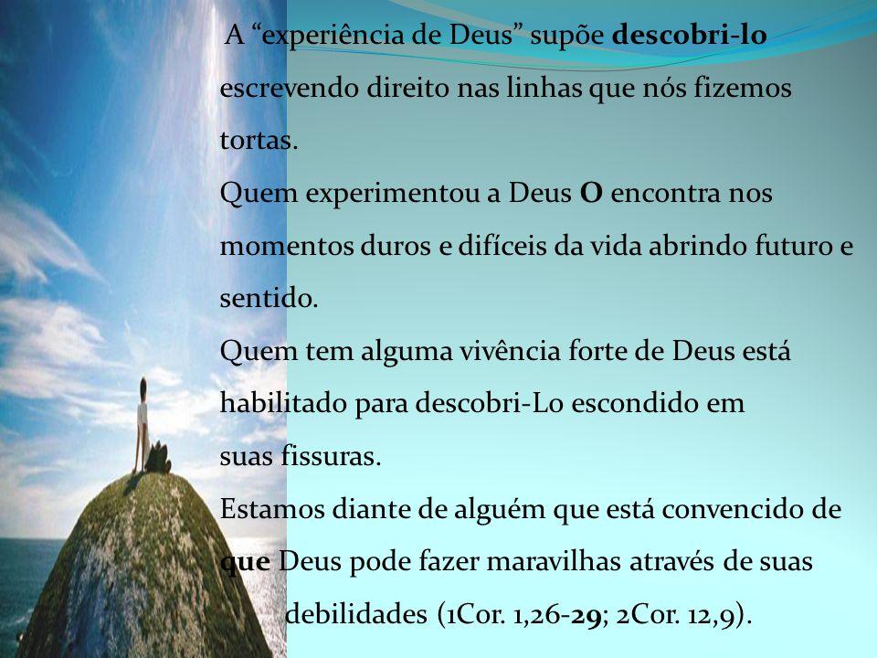 """A """"experiência de Deus"""" supõe descobri-lo escrevendo direito nas linhas que nós fizemos tortas. Quem experimentou a Deus O encontra nos momentos duros"""