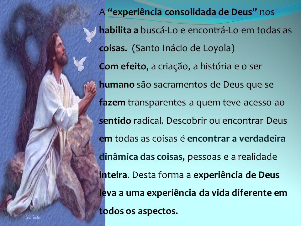 """A """"experiência consolidada de Deus"""" nos habilita a buscá-Lo e encontrá-Lo em todas as coisas. (Santo Inácio de Loyola) Com efeito, a criação, a histór"""