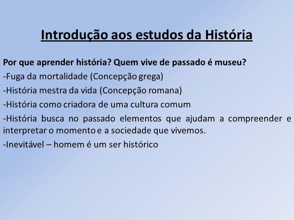 Introdução aos estudos da História Por que aprender história? Quem vive de passado é museu? -Fuga da mortalidade (Concepção grega) -História mestra da