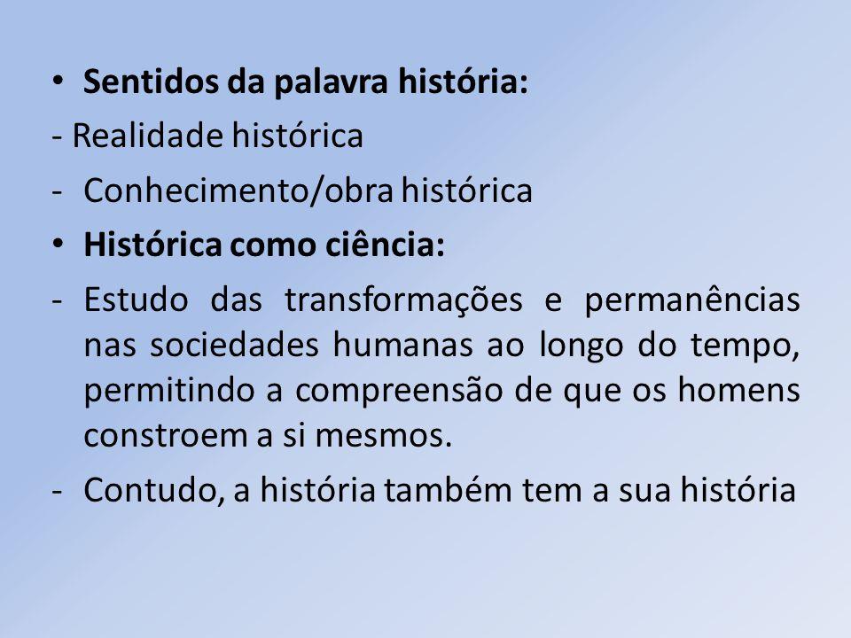 Sentidos da palavra história: - Realidade histórica -Conhecimento/obra histórica Histórica como ciência: -Estudo das transformações e permanências nas