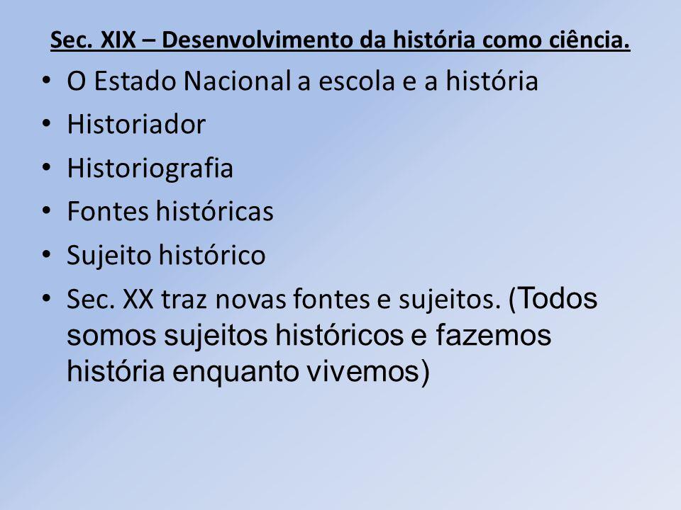 Sec. XIX – Desenvolvimento da história como ciência. O Estado Nacional a escola e a história Historiador Historiografia Fontes históricas Sujeito hist