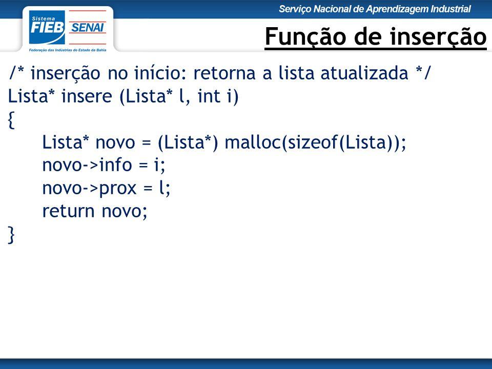 Função de inserção /* inserção no início: retorna a lista atualizada */ Lista* insere (Lista* l, int i) { Lista* novo = (Lista*) malloc(sizeof(Lista)); novo->info = i; novo->prox = l; return novo; }