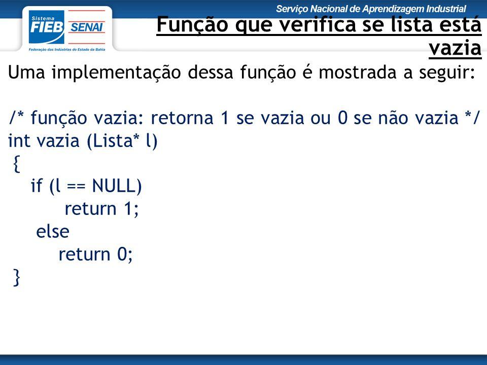 Função que verifica se lista está vazia Uma implementação dessa função é mostrada a seguir: /* função vazia: retorna 1 se vazia ou 0 se não vazia */ int vazia (Lista* l) { if (l == NULL) return 1; else return 0; }