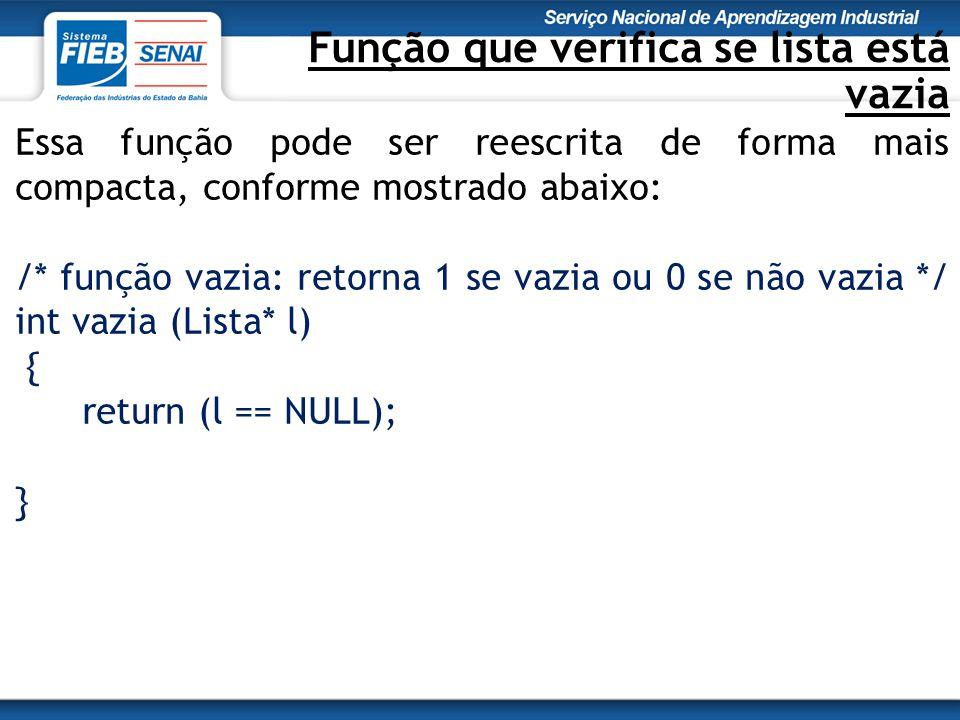 Função que verifica se lista está vazia Essa função pode ser reescrita de forma mais compacta, conforme mostrado abaixo: /* função vazia: retorna 1 se vazia ou 0 se não vazia */ int vazia (Lista* l) { return (l == NULL); }