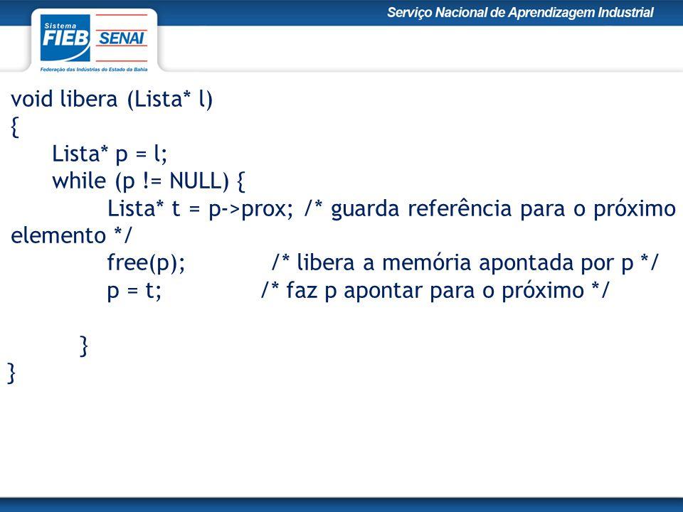 void libera (Lista* l) { Lista* p = l; while (p != NULL) { Lista* t = p->prox; /* guarda referência para o próximo elemento */ free(p); /* libera a memória apontada por p */ p = t; /* faz p apontar para o próximo */ }