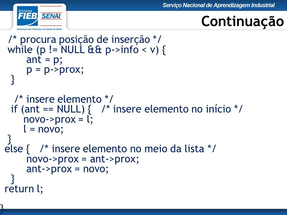 Continuação /* procura posição de inserção */ while (p != NULL && p->info < v) { ant = p; p = p->prox; } /* insere elemento */ if (ant == NULL) { /* insere elemento no início */ novo->prox = l; l = novo; } else { /* insere elemento no meio da lista */ novo->prox = ant->prox; ant->prox = novo; } return l; }