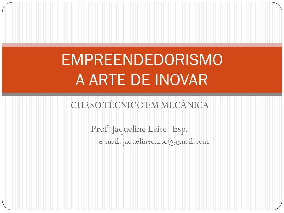 CURSO TÉCNICO EM MECÂNICA Profª Jaqueline Leite- Esp. e-mail: jaquelinecurso@gmail.com EMPREENDEDORISMO A ARTE DE INOVAR