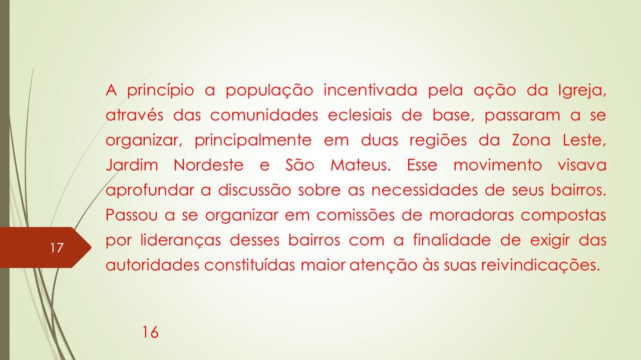 A princípio a população incentivada pela ação da Igreja, através das comunidades eclesiais de base, passaram a se organizar, principalmente em duas regiões da Zona Leste, Jardim Nordeste e São Mateus.