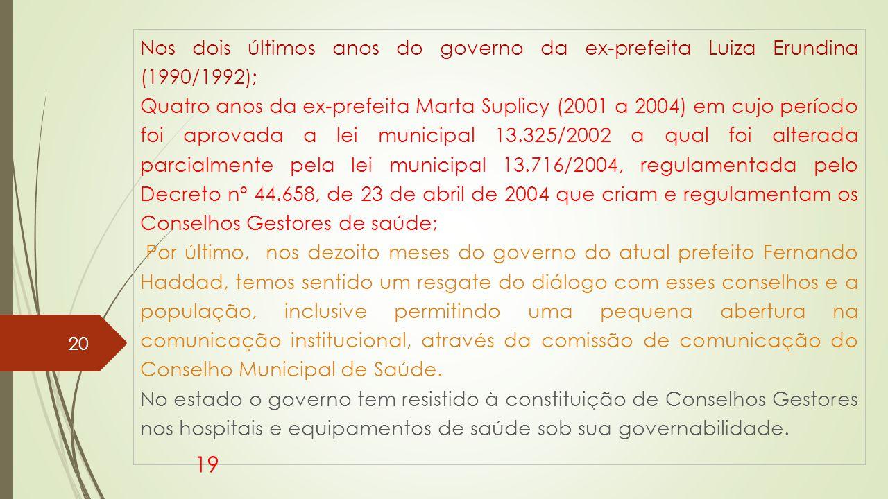 Nos dois últimos anos do governo da ex-prefeita Luiza Erundina (1990/1992); Quatro anos da ex-prefeita Marta Suplicy (2001 a 2004) em cujo período foi aprovada a lei municipal 13.325/2002 a qual foi alterada parcialmente pela lei municipal 13.716/2004, regulamentada pelo Decreto nº 44.658, de 23 de abril de 2004 que criam e regulamentam os Conselhos Gestores de saúde; Por último, nos dezoito meses do governo do atual prefeito Fernando Haddad, temos sentido um resgate do diálogo com esses conselhos e a população, inclusive permitindo uma pequena abertura na comunicação institucional, através da comissão de comunicação do Conselho Municipal de Saúde.