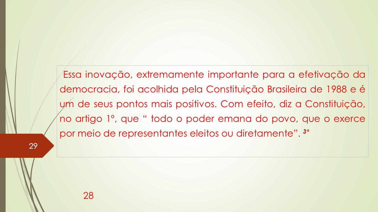 Essa inovação, extremamente importante para a efetivação da democracia, foi acolhida pela Constituição Brasileira de 1988 e é um de seus pontos mais positivos.