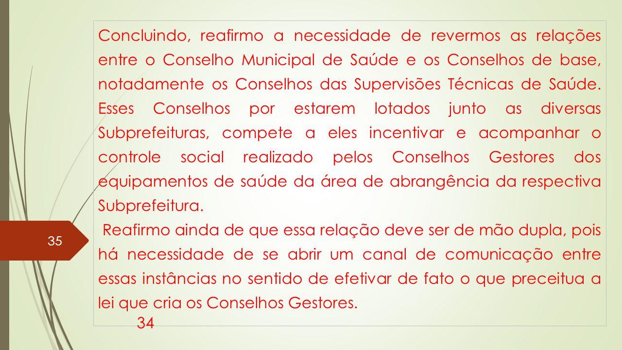 Concluindo, reafirmo a necessidade de revermos as relações entre o Conselho Municipal de Saúde e os Conselhos de base, notadamente os Conselhos das Su