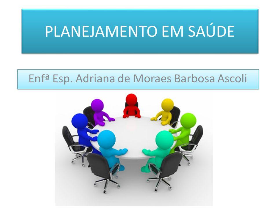 PLANEJAMENTO EM SAÚDE Enfª Esp. Adriana de Moraes Barbosa Ascoli