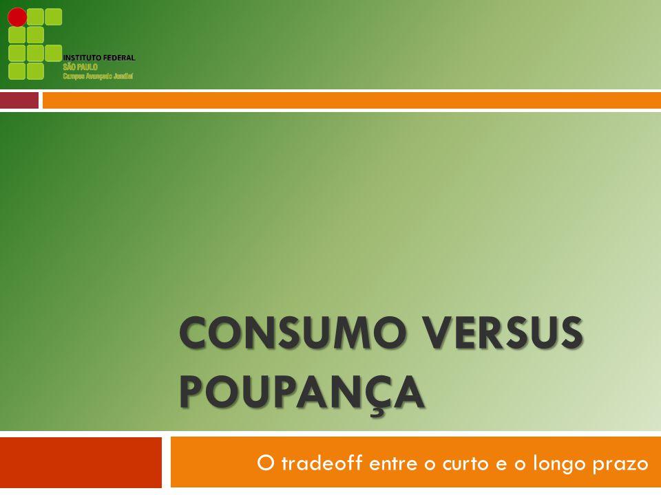 joao.guedes@ifsp.edu.br CONSUMO VERSUS POUPANÇA O tradeoff entre o curto e o longo prazo