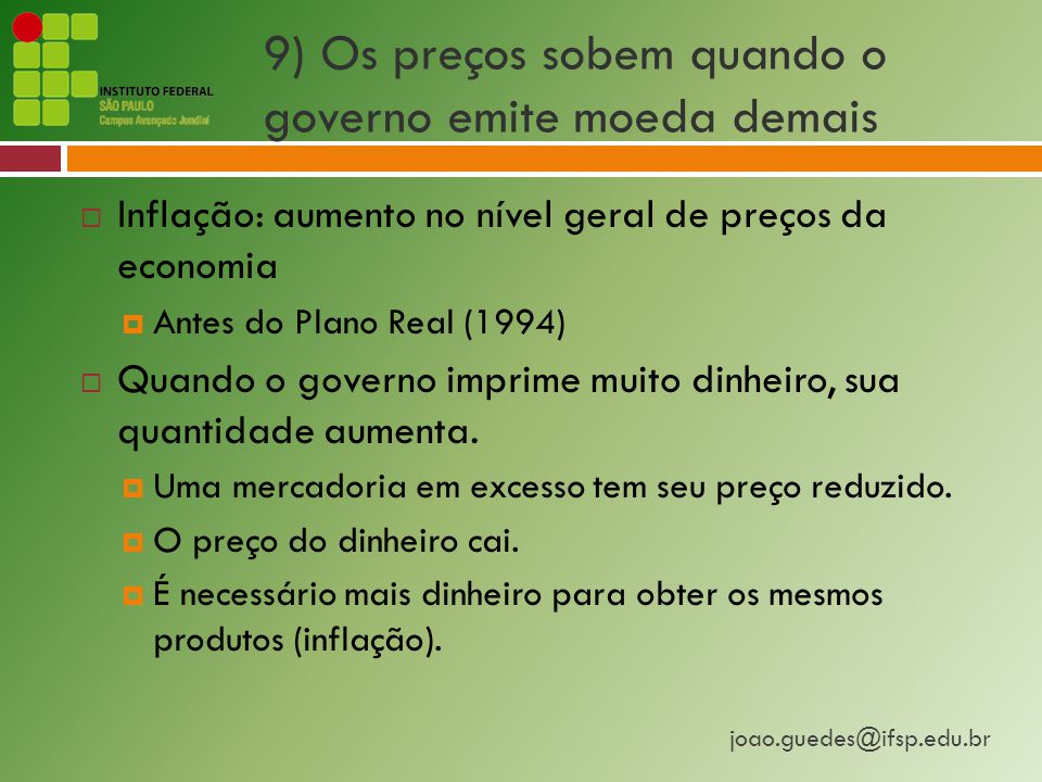 joao.guedes@ifsp.edu.br 9) Os preços sobem quando o governo emite moeda demais  Inflação: aumento no nível geral de preços da economia  Antes do Plano Real (1994)  Quando o governo imprime muito dinheiro, sua quantidade aumenta.