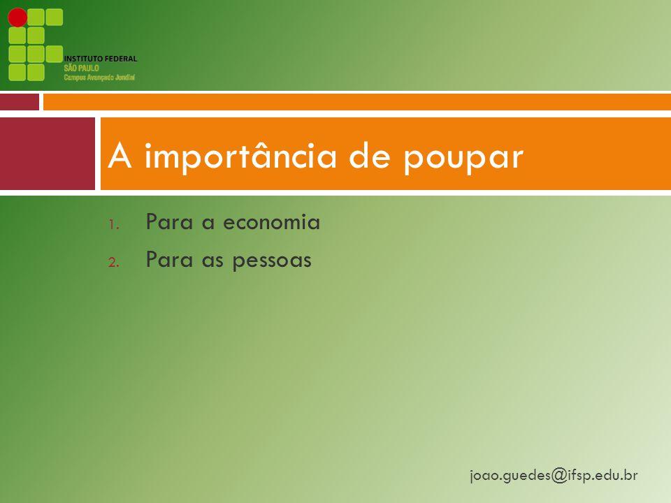joao.guedes@ifsp.edu.br 1. Para a economia 2. Para as pessoas A importância de poupar