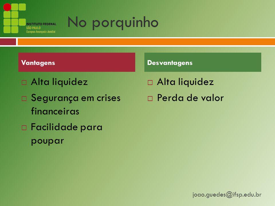 joao.guedes@ifsp.edu.br No porquinho  Alta liquidez  Segurança em crises financeiras  Facilidade para poupar  Alta liquidez  Perda de valor VantagensDesvantagens
