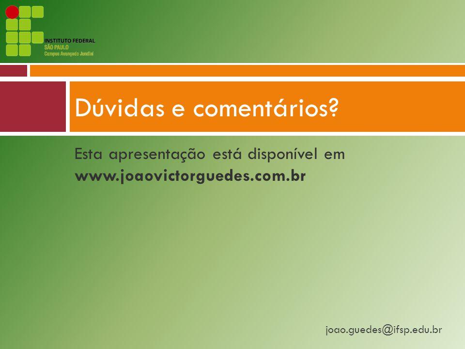 joao.guedes@ifsp.edu.br Esta apresentação está disponível em www.joaovictorguedes.com.br Dúvidas e comentários?