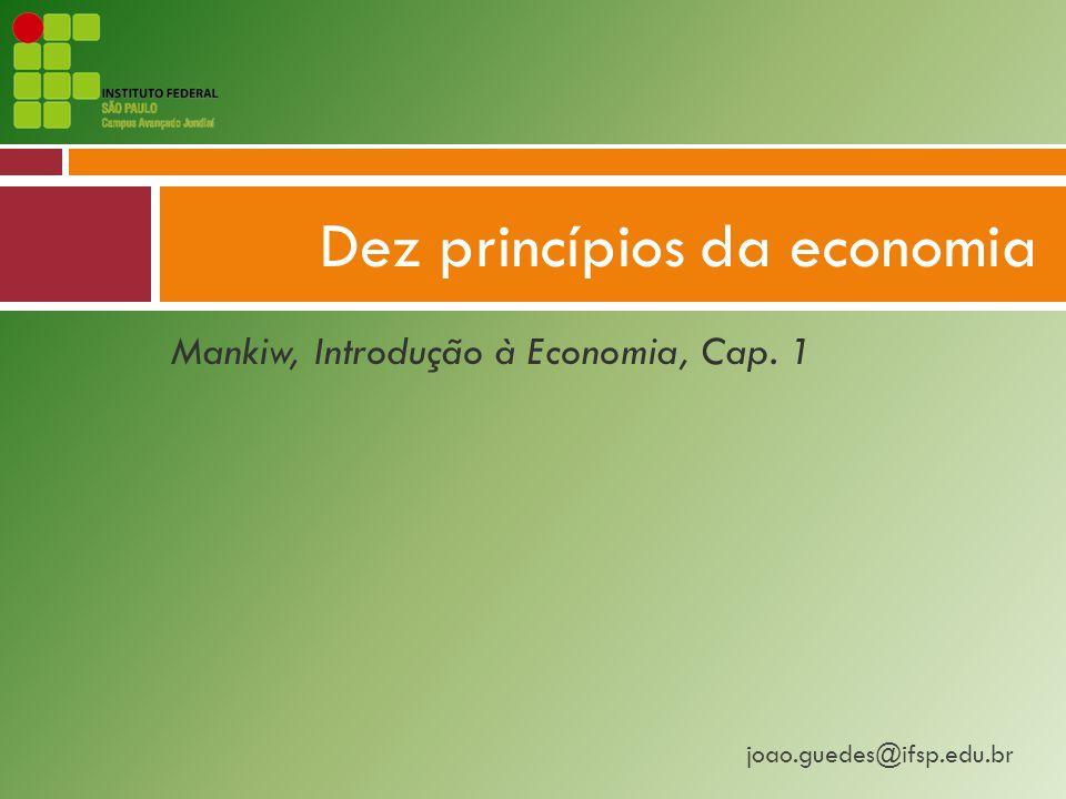 joao.guedes@ifsp.edu.br Mankiw, Introdução à Economia, Cap. 1 Dez princípios da economia