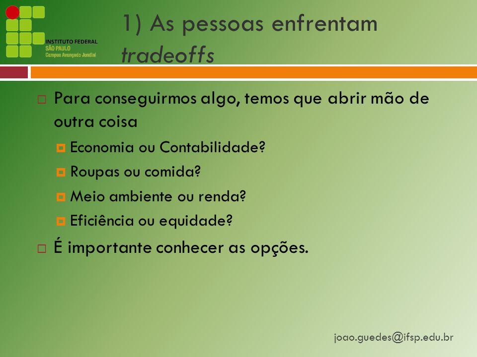 joao.guedes@ifsp.edu.br 1) As pessoas enfrentam tradeoffs  Para conseguirmos algo, temos que abrir mão de outra coisa  Economia ou Contabilidade.