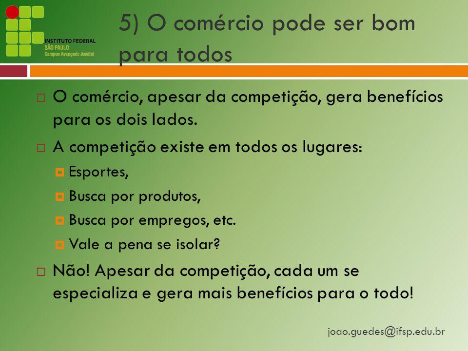 joao.guedes@ifsp.edu.br 5) O comércio pode ser bom para todos  O comércio, apesar da competição, gera benefícios para os dois lados.
