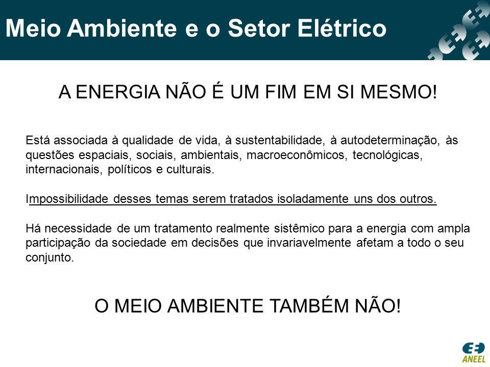 Meio Ambiente e o Setor Elétrico A ENERGIA NÃO É UM FIM EM SI MESMO! Está associada à qualidade de vida, à sustentabilidade, à autodeterminação, às qu