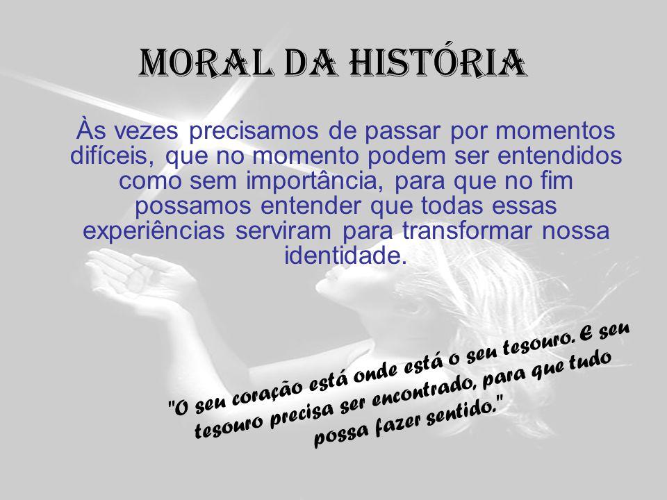 Moral da história Às vezes precisamos de passar por momentos difíceis, que no momento podem ser entendidos como sem importância, para que no fim possa