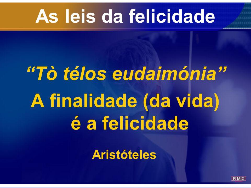 """As leis da felicidade """"Tò télos eudaimónia"""" A finalidade (da vida) é a felicidade Aristóteles"""