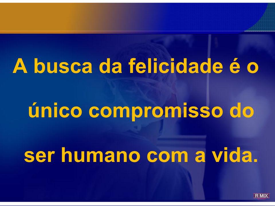 A busca da felicidade é o único compromisso do ser humano com a vida.