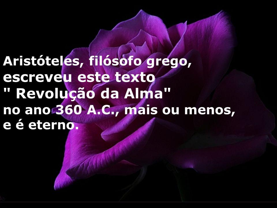 Aristóteles, filósofo grego, escreveu este texto Revolução da Alma no ano 360 A.C., mais ou menos, e é eterno.