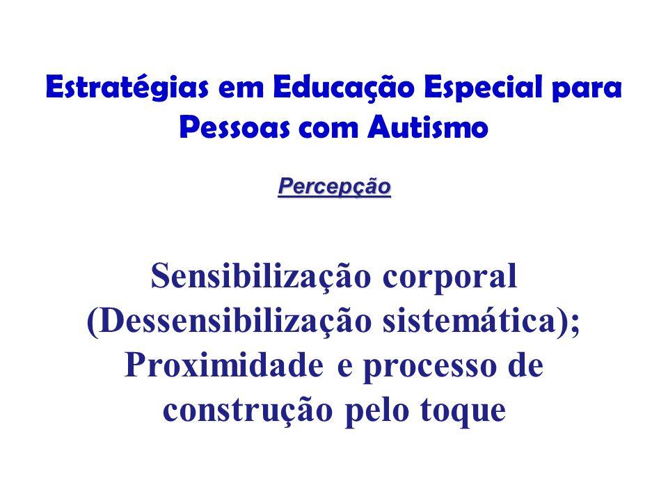 Estratégias em Educação Especial para Pessoas com Autismo Percepção Percepção Sensibilização corporal (Dessensibilização sistemática); Proximidade e processo de construção pelo toque