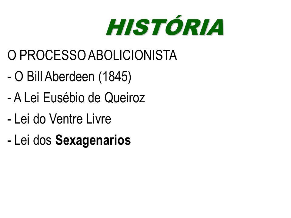 O PROCESSO ABOLICIONISTA - O Bill Aberdeen (1845) - A Lei Eusébio de Queiroz - Lei do Ventre Livre - Lei dos Sexagenarios HISTÓRIAHISTÓRIA