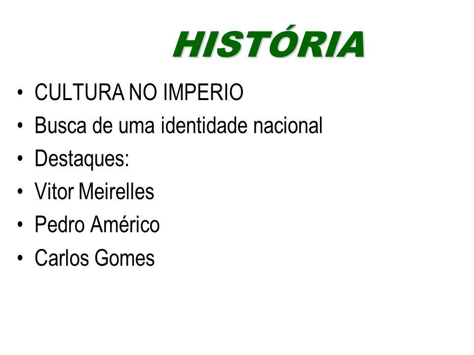 CULTURA NO IMPERIO Busca de uma identidade nacional Destaques: Vitor Meirelles Pedro Américo Carlos Gomes HISTÓRIAHISTÓRIA