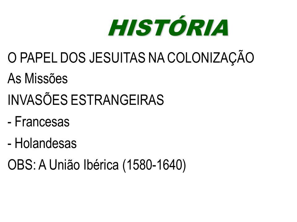 O PAPEL DOS JESUITAS NA COLONIZAÇÃO As Missões INVASÕES ESTRANGEIRAS - Francesas - Holandesas OBS: A União Ibérica (1580-1640) HISTÓRIAHISTÓRIA