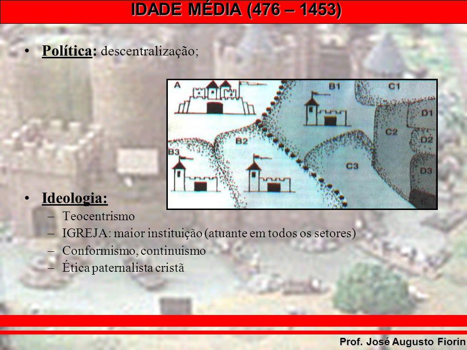 IDADE MÉDIA (476 – 1453) Prof. José Augusto Fiorin Política: descentralização; Ideologia: –Teocentrismo –IGREJA: maior instituição (atuante em todos o