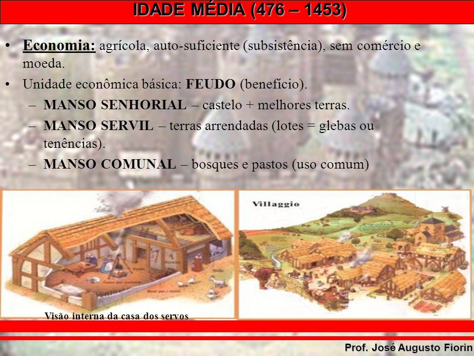 IDADE MÉDIA (476 – 1453) Prof. José Augusto Fiorin Economia: agrícola, auto-suficiente (subsistência), sem comércio e moeda. Unidade econômica básica: