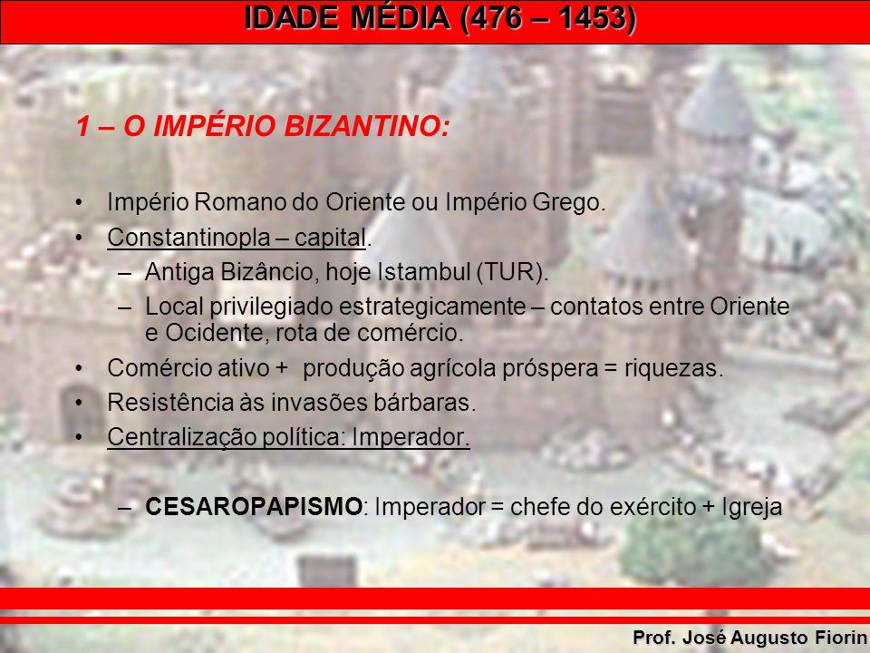 IDADE MÉDIA (476 – 1453) Prof. José Augusto Fiorin 1 – O IMPÉRIO BIZANTINO: Império Romano do Oriente ou Império Grego. Constantinopla – capital. –Ant