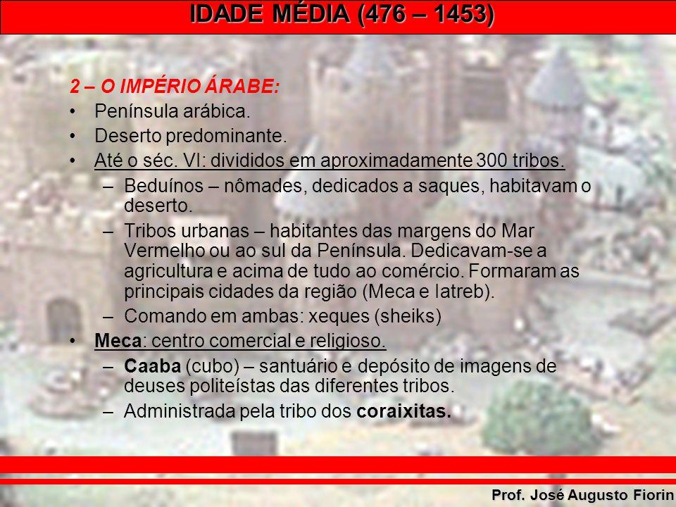 IDADE MÉDIA (476 – 1453) Prof. José Augusto Fiorin 2 – O IMPÉRIO ÁRABE: Península arábica. Deserto predominante. Até o séc. VI: divididos em aproximad