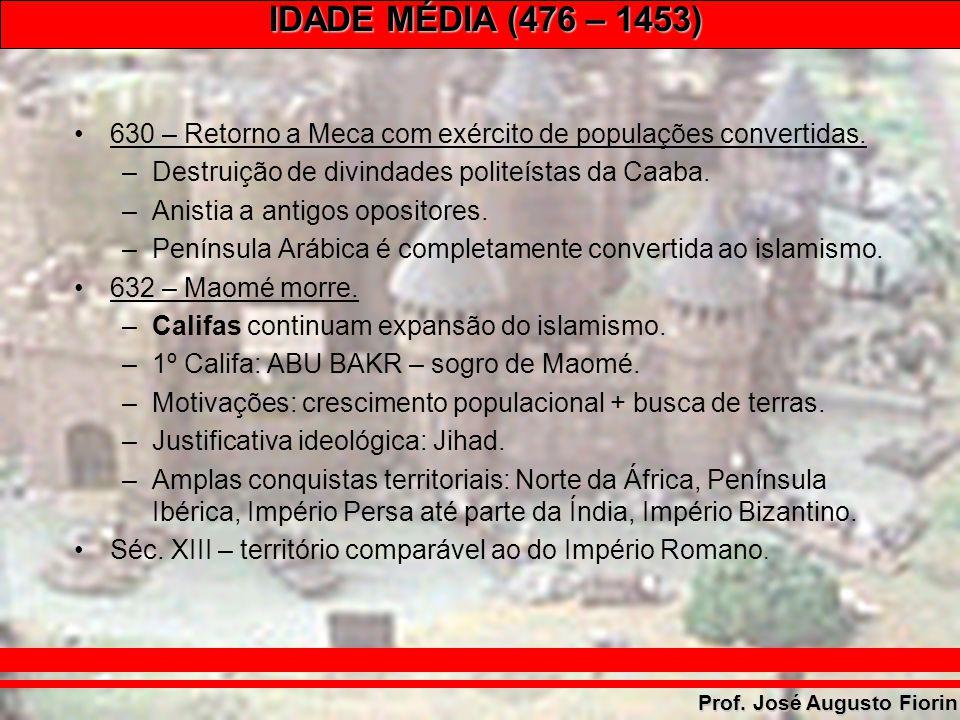 IDADE MÉDIA (476 – 1453) Prof. José Augusto Fiorin 630 – Retorno a Meca com exército de populações convertidas. –Destruição de divindades politeístas