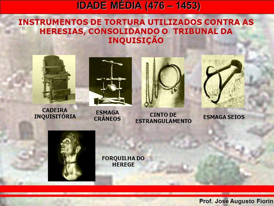 IDADE MÉDIA (476 – 1453) Prof. José Augusto Fiorin INSTRUMENTOS DE TORTURA UTILIZADOS CONTRA AS HERESIAS, CONSOLIDANDO O TRIBUNAL DA INQUISIÇÃO CADEIR