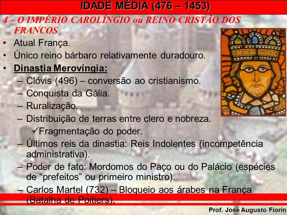 IDADE MÉDIA (476 – 1453) Prof. José Augusto Fiorin 4 – O IMPÉRIO CAROLÍNGIO ou REINO CRISTÃO DOS FRANCOS Atual França. Único reino bárbaro relativamen