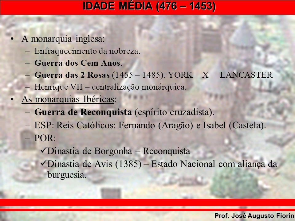 IDADE MÉDIA (476 – 1453) Prof. José Augusto Fiorin A monarquia inglesa: –Enfraquecimento da nobreza. –Guerra dos Cem Anos. –Guerra das 2 Rosas (1455 –