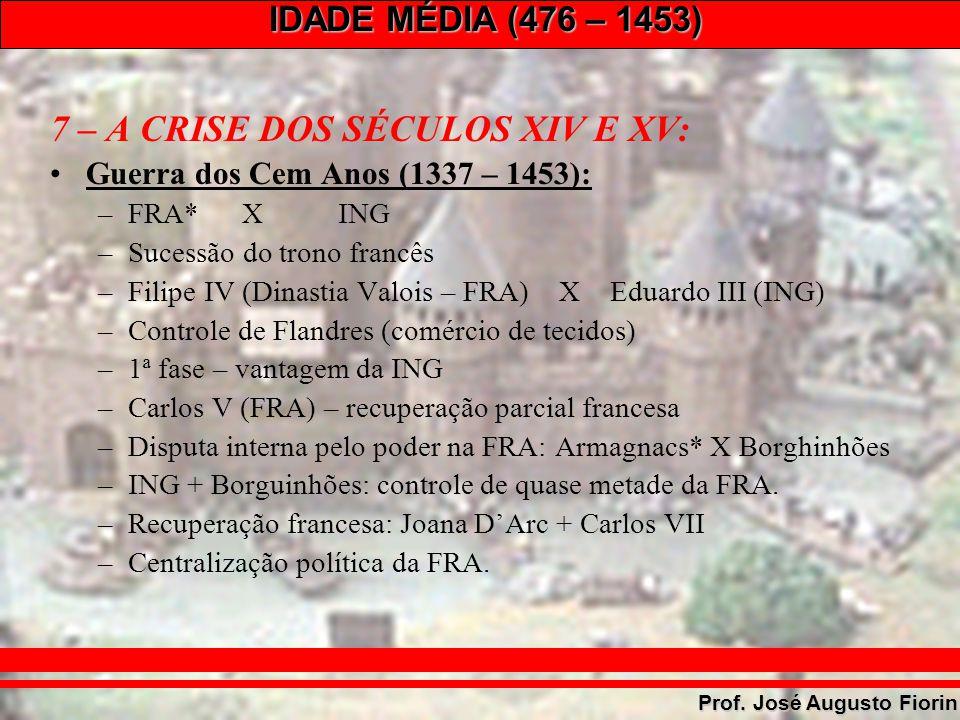 IDADE MÉDIA (476 – 1453) Prof. José Augusto Fiorin 7 – A CRISE DOS SÉCULOS XIV E XV: Guerra dos Cem Anos (1337 – 1453): –FRA*XING –Sucessão do trono f