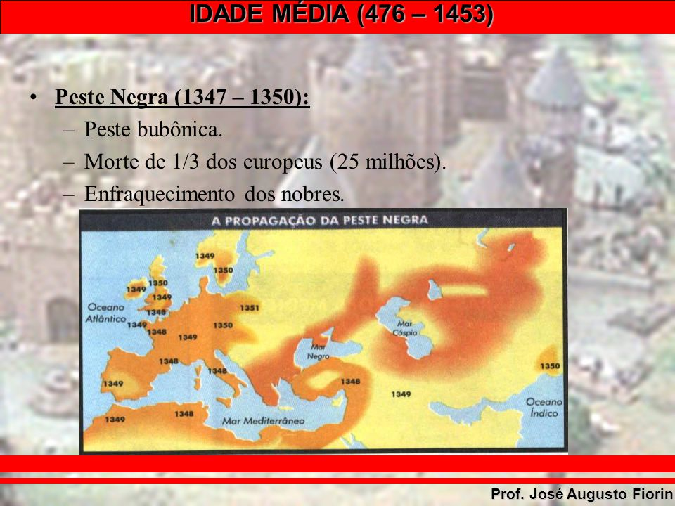 IDADE MÉDIA (476 – 1453) Prof. José Augusto Fiorin Peste Negra (1347 – 1350): –Peste bubônica. –Morte de 1/3 dos europeus (25 milhões). –Enfraquecimen